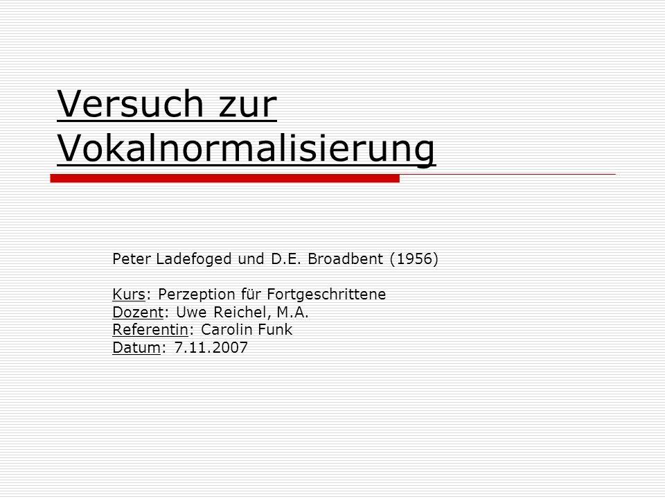Versuch zur Vokalnormalisierung Peter Ladefoged und D.E. Broadbent (1956) Kurs: Perzeption für Fortgeschrittene Dozent: Uwe Reichel, M.A. Referentin: