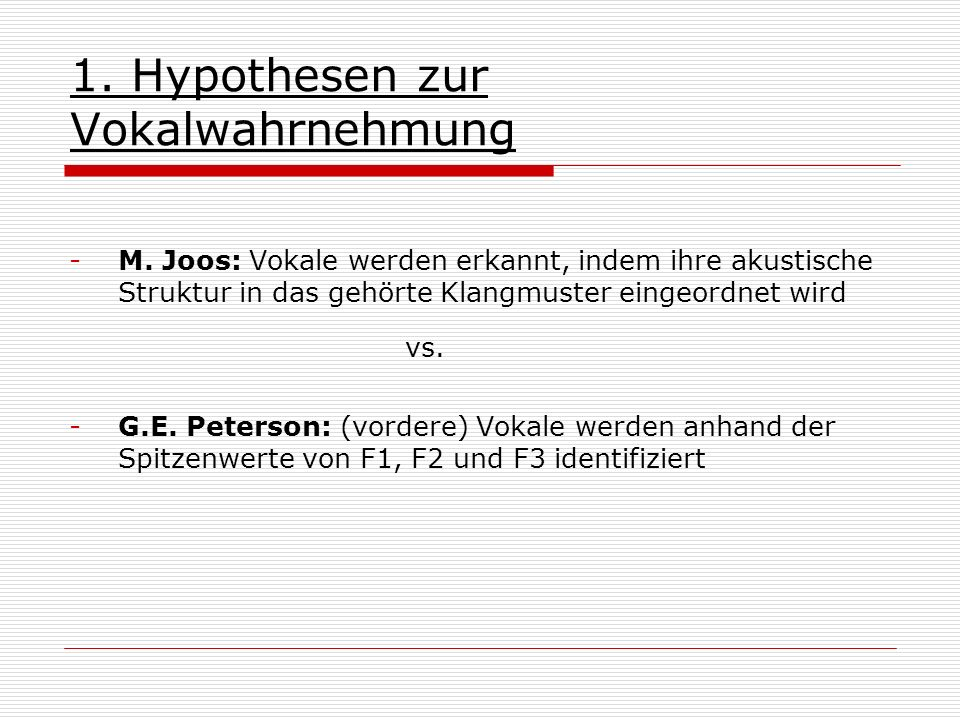 1. Hypothesen zur Vokalwahrnehmung -M. Joos: Vokale werden erkannt, indem ihre akustische Struktur in das gehörte Klangmuster eingeordnet wird vs. -G.