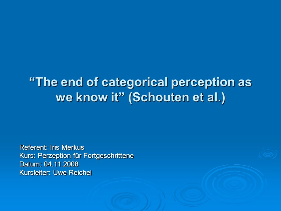 The end of categorical perception as we know it (Schouten et al.) Referent: Iris Merkus Kurs: Perzeption für Fortgeschrittene Datum: 04.11.2008 Kursle
