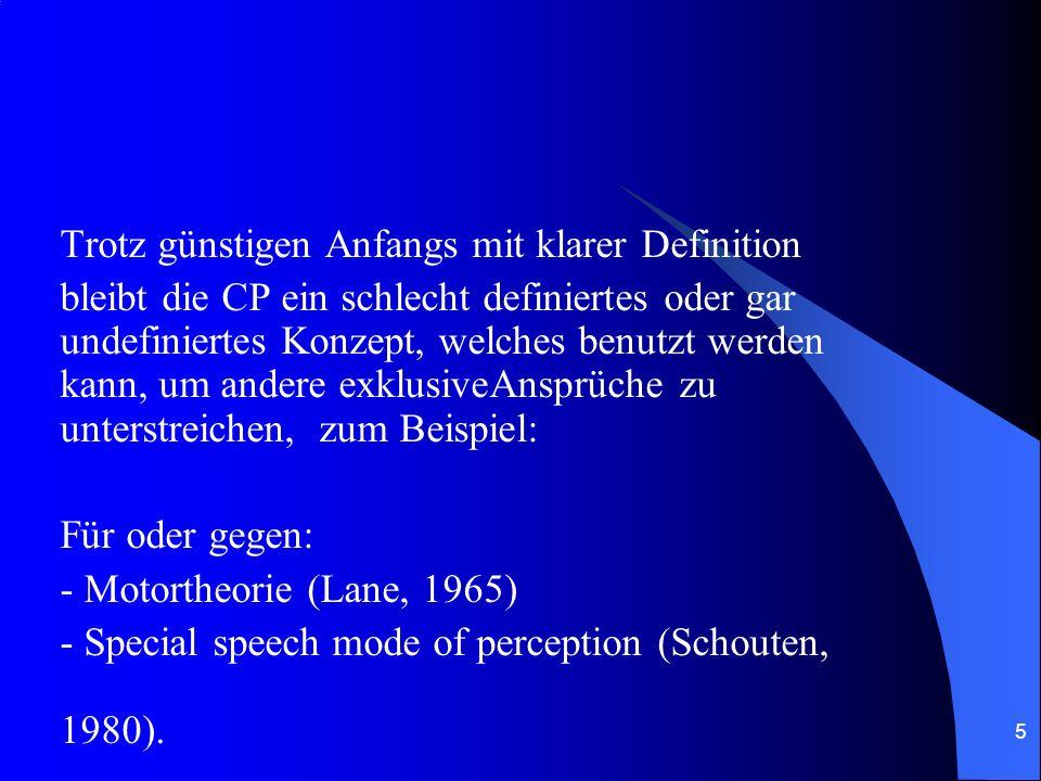 5 Trotz günstigen Anfangs mit klarer Definition bleibt die CP ein schlecht definiertes oder gar undefiniertes Konzept, welches benutzt werden kann, um andere exklusiveAnsprüche zu unterstreichen, zum Beispiel: Für oder gegen: - Motortheorie (Lane, 1965) - Special speech mode of perception (Schouten, 1980).