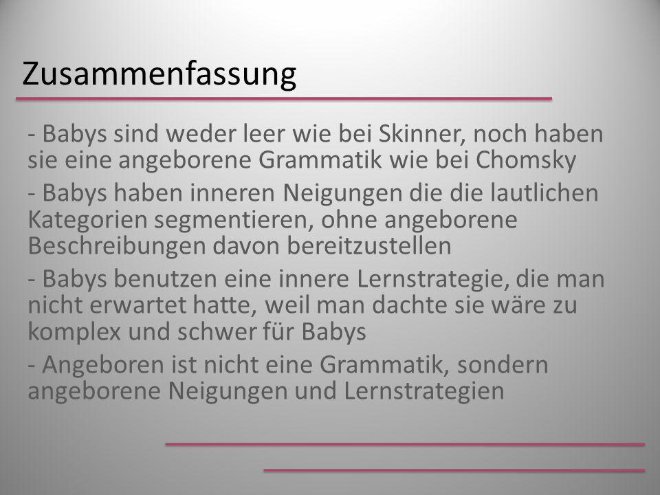 Zusammenfassung - Babys sind weder leer wie bei Skinner, noch haben sie eine angeborene Grammatik wie bei Chomsky - Babys haben inneren Neigungen die