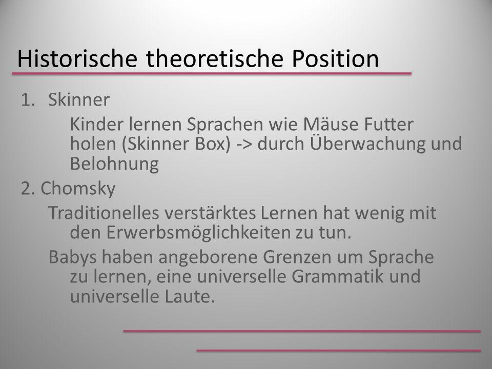 Historische theoretische Position 1.Skinner Kinder lernen Sprachen wie Mäuse Futter holen (Skinner Box) -> durch Überwachung und Belohnung 2. Chomsky