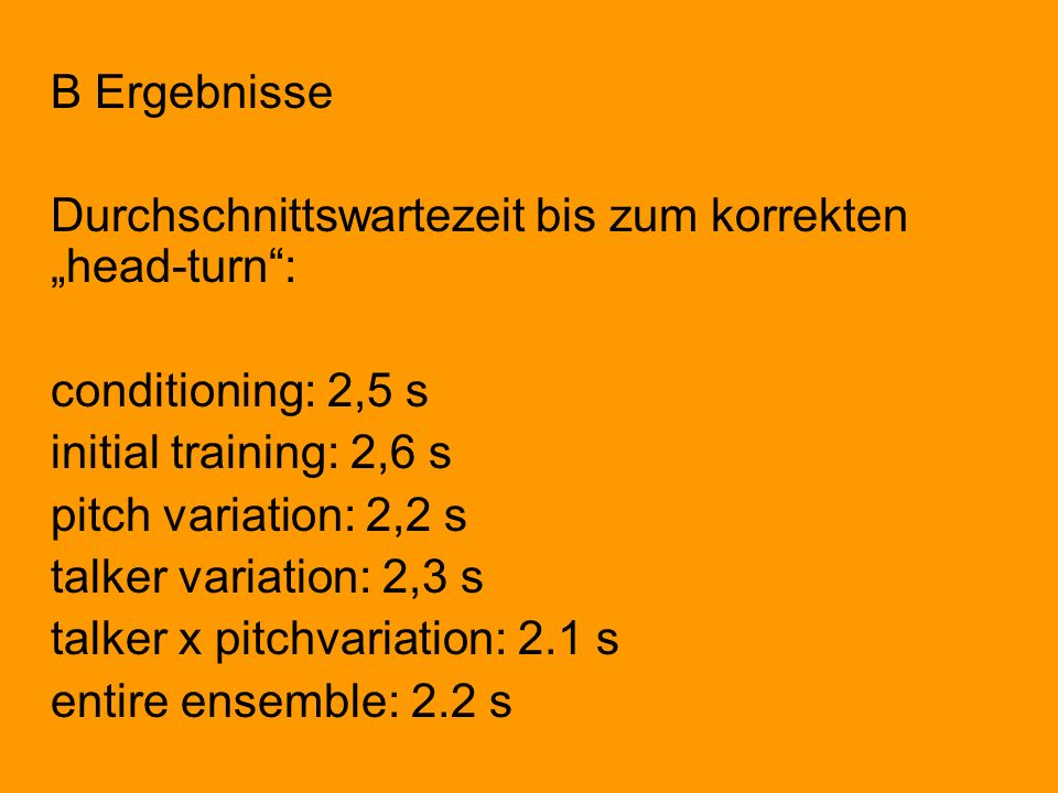 B Ergebnisse Durchschnittswartezeit bis zum korrekten head-turn: conditioning: 2,5 s initial training: 2,6 s pitch variation: 2,2 s talker variation:
