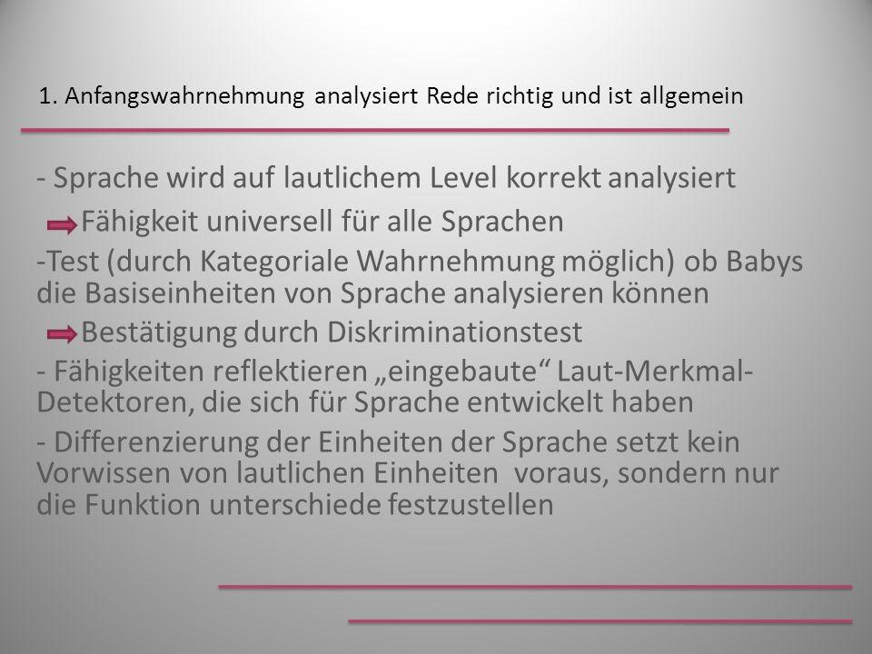 1. Anfangswahrnehmung analysiert Rede richtig und ist allgemein - Sprache wird auf lautlichem Level korrekt analysiert Fähigkeit universell für alle S