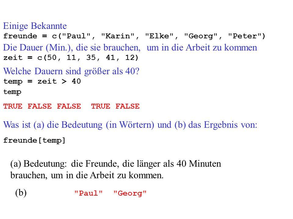 Einige Bekannte freunde = c( Paul , Karin , Elke , Georg , Peter ) Die Dauer (Min.), die sie brauchen, um in die Arbeit zu kommen zeit = c(50, 11, 35, 41, 12) temp = zeit > 40 TRUE FALSE FALSE TRUE FALSE te mp freunde[temp] Was ist (a) die Bedeutung (in Wörtern) und (b) das Ergebnis von: (a) Bedeutung: die Freunde, die länger als 40 Minuten brauchen, um in die Arbeit zu kommen.