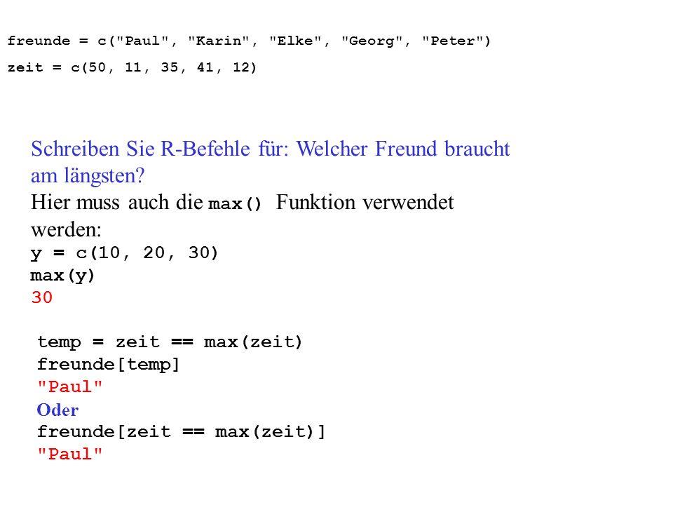 Schreiben Sie R-Befehle für: Welcher Freund braucht am längsten? Hier muss auch die max() Funktion verwendet werden: y = c(10, 20, 30) max(y) 30 temp