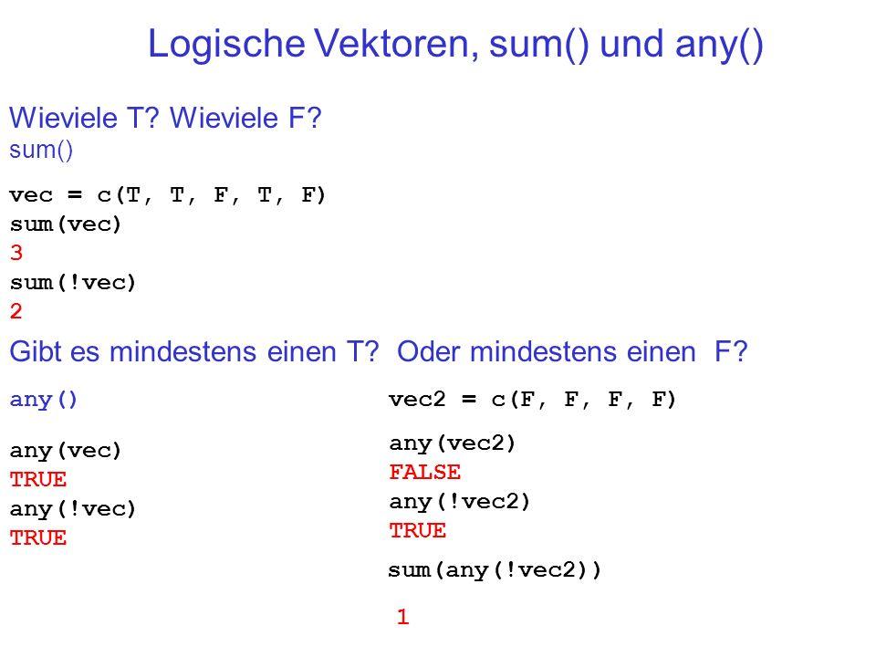 Wieviele T? Wieviele F? sum() any(vec) TRUE any(!vec) TRUE Logische Vektoren, sum() und any() vec2 = c(F, F, F, F) any(vec2) FALSE any(!vec2) TRUE Gib