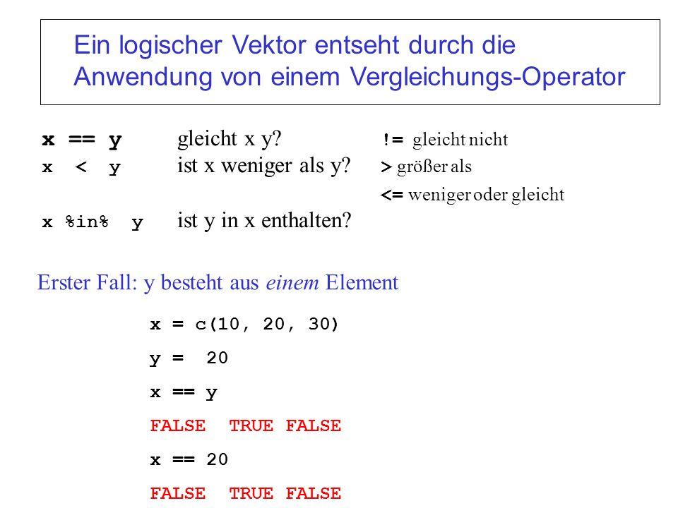 x == y gleicht x y? != gleicht nicht x größer als <= weniger oder gleicht x %in% y ist y in x enthalten? x = c(10, 20, 30) y = 20 x == y FALSE TRUE FA