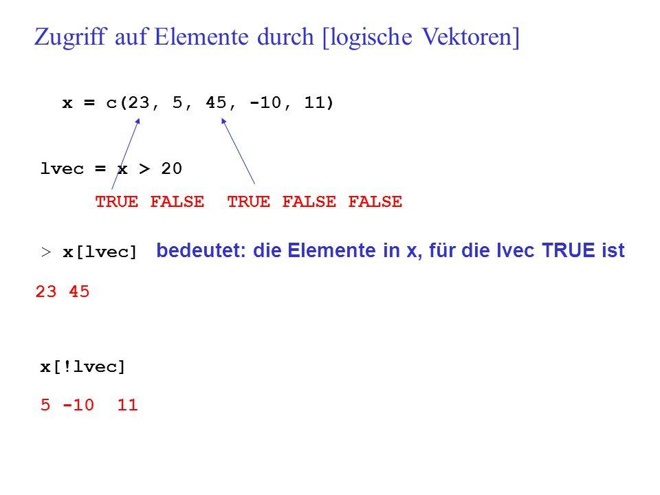 x = c(23, 5, 45, -10, 11) lvec = x > 20 TRUE FALSE TRUE FALSE FALSE Zugriff auf Elemente durch [logische Vektoren] > x[lvec] bedeutet: die Elemente in x, für die lvec TRUE ist 23 45 x[!lvec] 5 -10 11