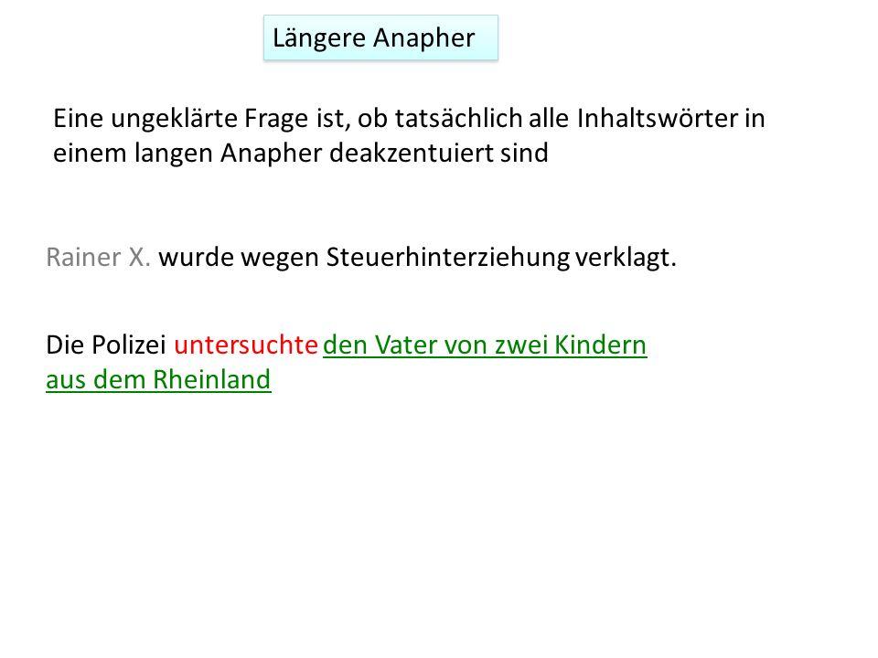 Längere Anapher Eine ungeklärte Frage ist, ob tatsächlich alle Inhaltswörter in einem langen Anapher deakzentuiert sind Rainer X. wurde wegen Steuerhi