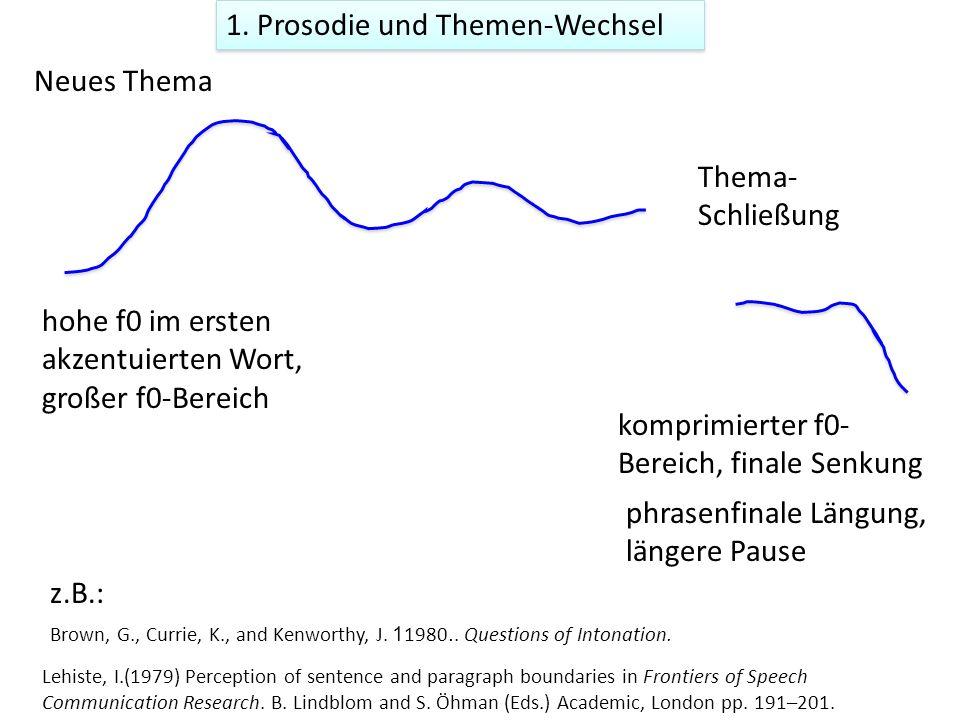 1. Prosodie und Themen-Wechsel Neues Thema Thema- Schließung z.B.: Brown, G., Currie, K., and Kenworthy, J. 1980. Questions of Intonation. hohe f0 im