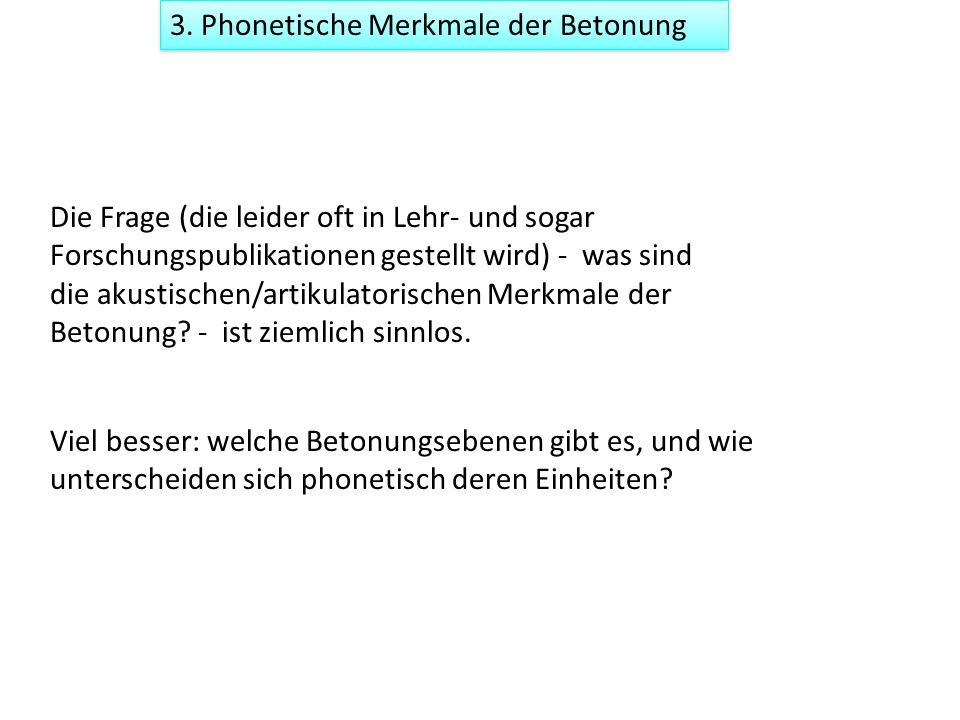 3. Phonetische Merkmale der Betonung Die Frage (die leider oft in Lehr- und sogar Forschungspublikationen gestellt wird) - was sind die akustischen/ar