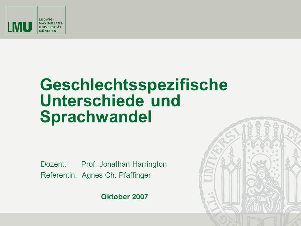 Geschlechtsspezifische Unterschiede und Sprachwandel Dozent: Prof. Jonathan Harrington Referentin: Agnes Ch. Pfaffinger Oktober 2007