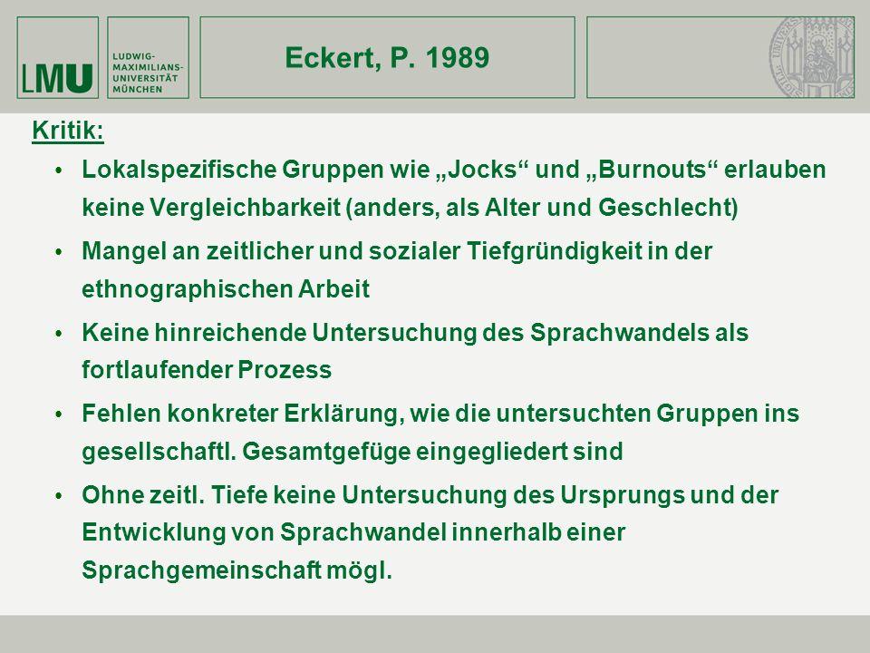 Eckert, P. 1989 Kritik: Lokalspezifische Gruppen wie Jocks und Burnouts erlauben keine Vergleichbarkeit (anders, als Alter und Geschlecht) Mangel an z