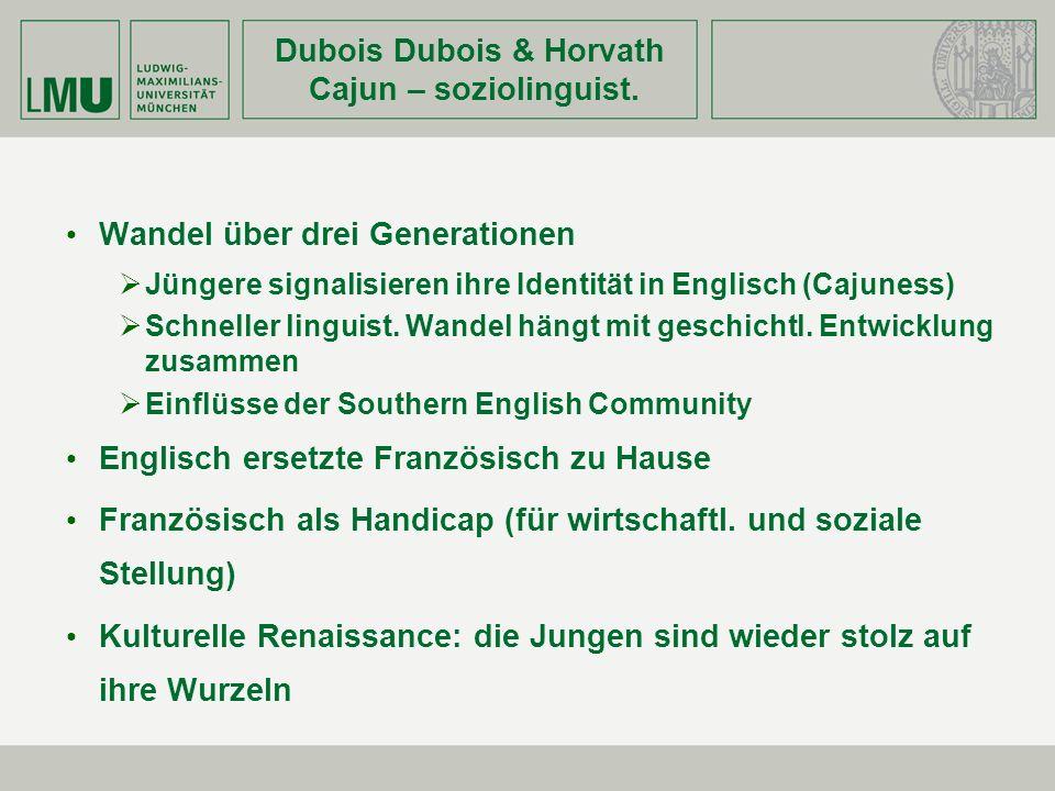 Dubois Dubois & Horvath Cajun – soziolinguist. Wandel über drei Generationen Jüngere signalisieren ihre Identität in Englisch (Cajuness) Schneller lin