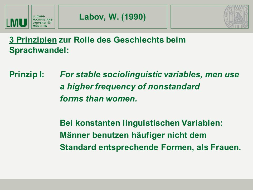 Labov, W. (1990) 3 Prinzipien zur Rolle des Geschlechts beim Sprachwandel: Prinzip I:For stable sociolinguistic variables, men use a higher frequency