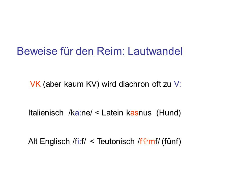 Italienisch /ka:ne/ < Latein kasnus (Hund) Alt Englisch /fi:f/ < Teutonisch /f mf/ (fünf) Beweise für den Reim: Lautwandel VK (aber kaum KV) wird diachron oft zu V: