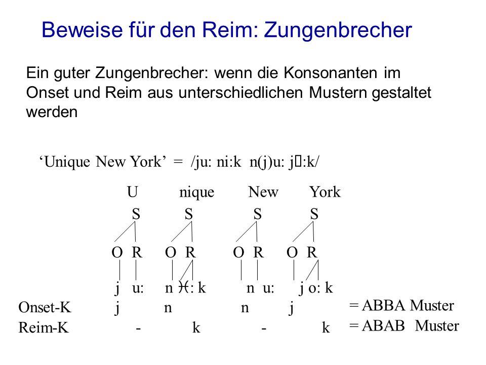 Beweise für den Reim: Zungenbrecher Ein guter Zungenbrecher: wenn die Konsonanten im Onset und Reim aus unterschiedlichen Mustern gestaltet werden Unique New York = /ju: ni:k n(j)u: j  :k/ j u: n i : k n u: j o: k OROROROR SSSS UniqueNewYork Onset-Kjnnj = ABBA Muster Reim-K-k-k = ABAB Muster