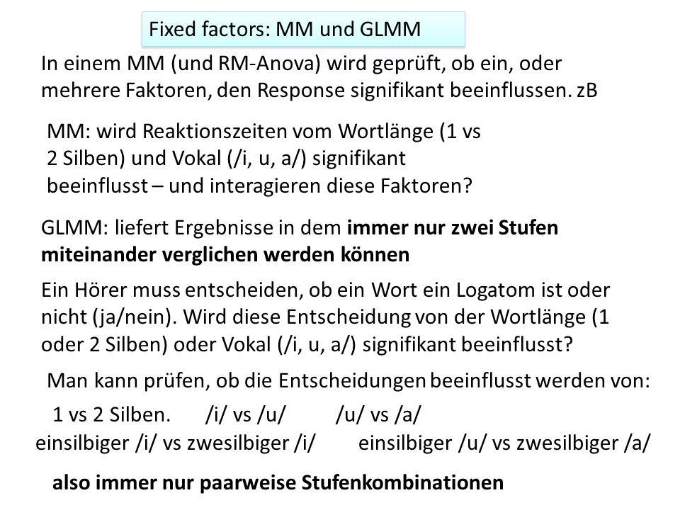 Fixed factors: MM und GLMM In einem MM (und RM-Anova) wird geprüft, ob ein, oder mehrere Faktoren, den Response signifikant beeinflussen. zB MM: wird