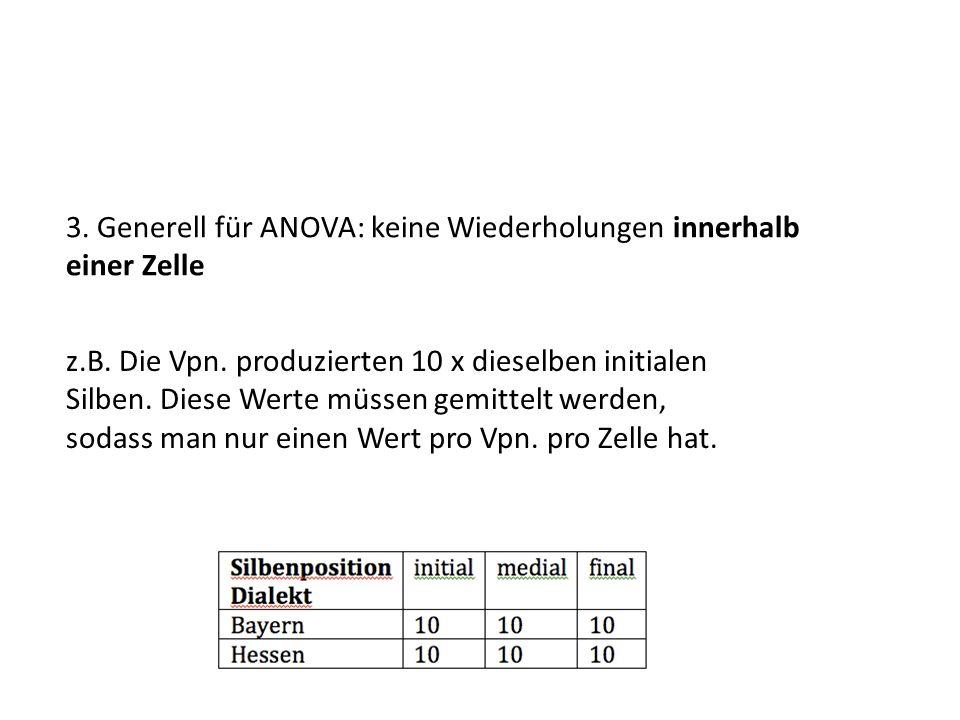 3. Generell für ANOVA: keine Wiederholungen innerhalb einer Zelle z.B. Die Vpn. produzierten 10 x dieselben initialen Silben. Diese Werte müssen gemit