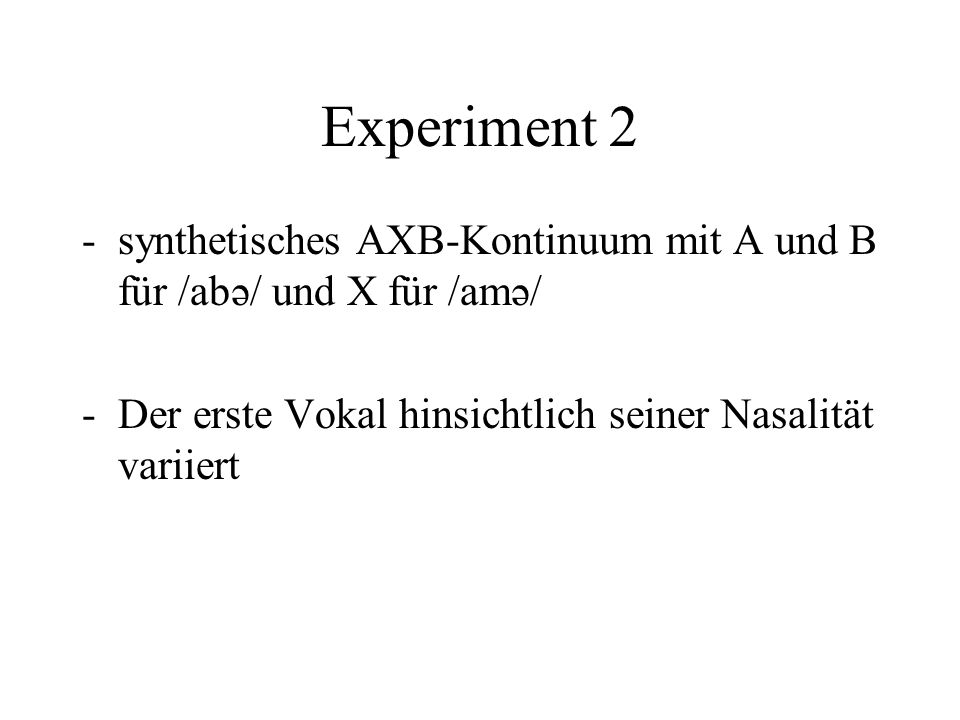 Experiment 2 -synthetisches AXB-Kontinuum mit A und B für /abə/ und X für /amə/ -Der erste Vokal hinsichtlich seiner Nasalität variiert