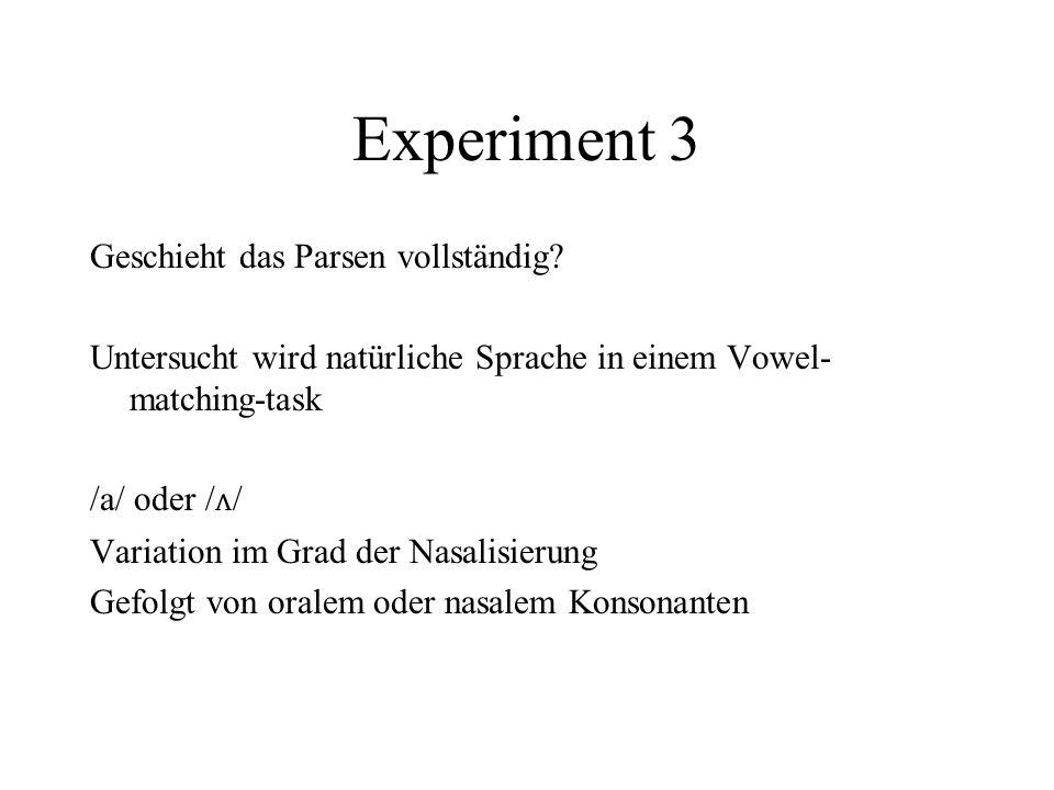 Experiment 3 Geschieht das Parsen vollständig? Untersucht wird natürliche Sprache in einem Vowel- matching-task /a/ oder / ʌ / Variation im Grad der N