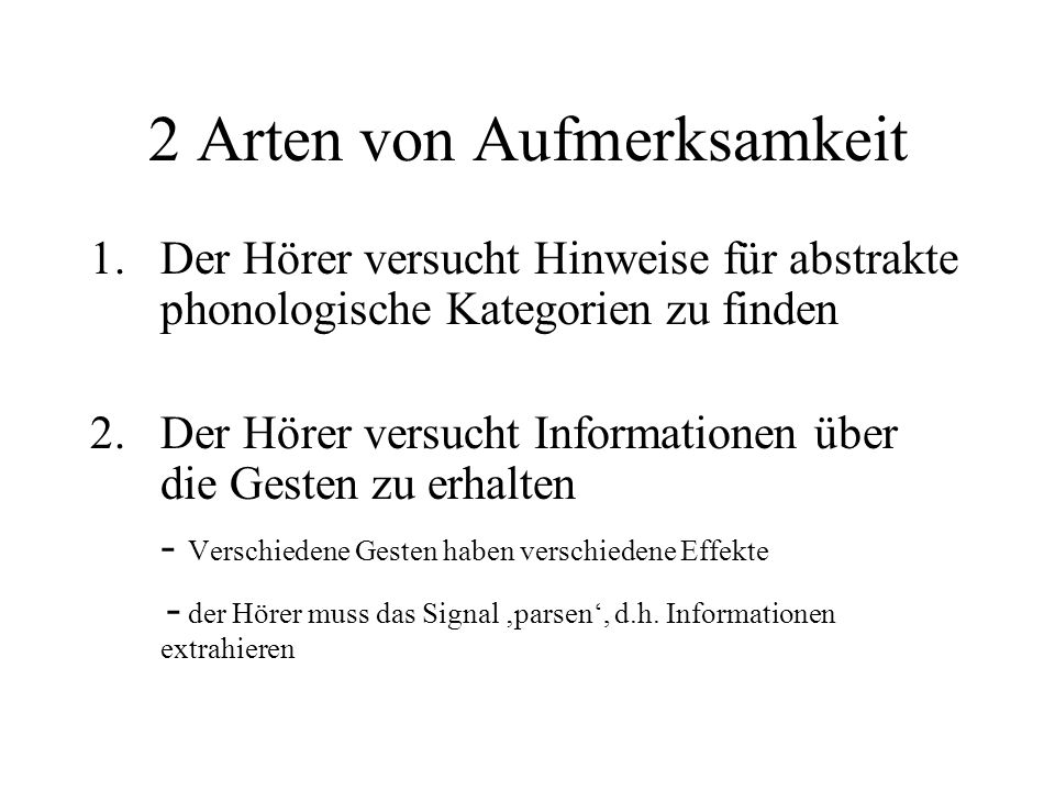2 Arten von Aufmerksamkeit 1.Der Hörer versucht Hinweise für abstrakte phonologische Kategorien zu finden 2.Der Hörer versucht Informationen über die Gesten zu erhalten - Verschiedene Gesten haben verschiedene Effekte - der Hörer muss das Signal parsen, d.h.