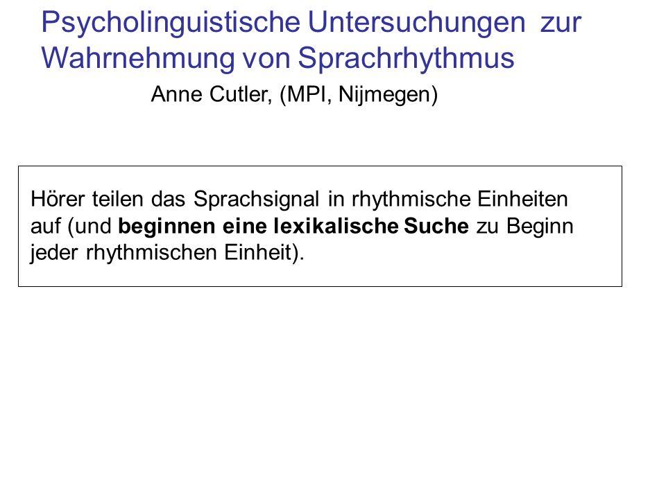 Psycholinguistische Untersuchungen zur Wahrnehmung von Sprachrhythmus Anne Cutler, (MPI, Nijmegen) Hörer teilen das Sprachsignal in rhythmische Einheiten auf (und beginnen eine lexikalische Suche zu Beginn jeder rhythmischen Einheit).