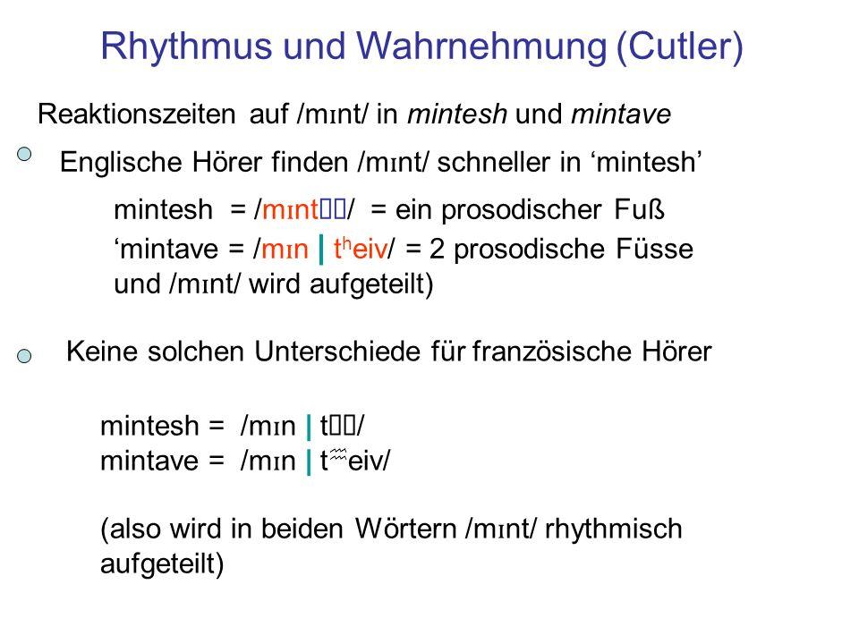 mintesh = /m ɪ ntə ʃ / = ein prosodischer Fuß mintave = /m ɪ n | t h eiv/ = 2 prosodische Füsse und /m ɪ nt/ wird aufgeteilt) Rhythmus und Wahrnehmung (Cutler) Reaktionszeiten auf /m ɪ nt/ in mintesh und mintave Englische Hörer finden /m ɪ nt/ schneller in mintesh Keine solchen Unterschiede für französische Hörer mintesh = /m ɪ n | tə ʃ / mintave = /m ɪ n | t h eiv/ (also wird in beiden Wörtern /m ɪ nt/ rhythmisch aufgeteilt)