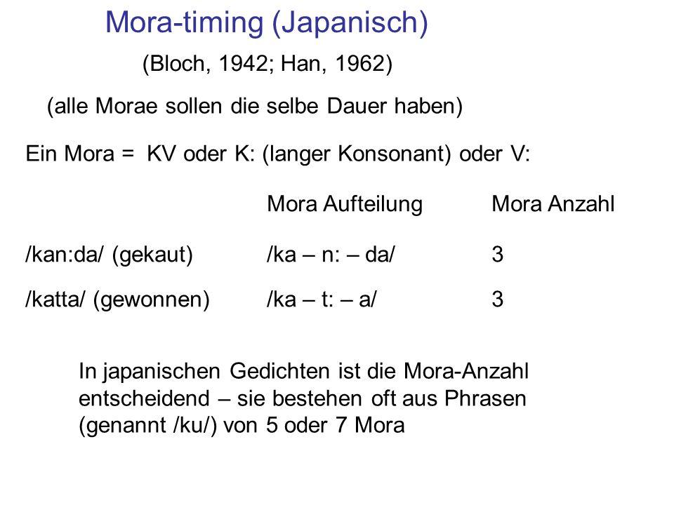 Mora-timing (Japanisch) Ein Mora = KV oder K: (langer Konsonant) oder V: Mora Anzahl /kan:da/ (gekaut)/ka – n: – da/3 /katta/ (gewonnen)/ka – t: – a/3 Mora Aufteilung In japanischen Gedichten ist die Mora-Anzahl entscheidend – sie bestehen oft aus Phrasen (genannt /ku/) von 5 oder 7 Mora (alle Morae sollen die selbe Dauer haben) (Bloch, 1942; Han, 1962)