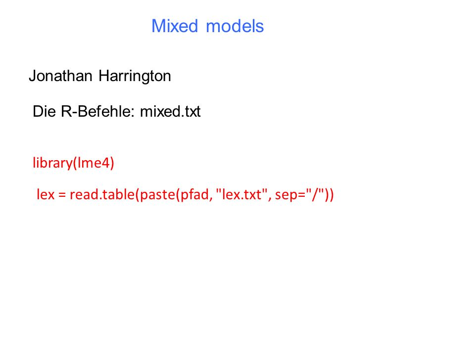 Mixed models Jonathan Harrington Die R-Befehle: mixed.txt library(lme4) lex = read.table(paste(pfad,