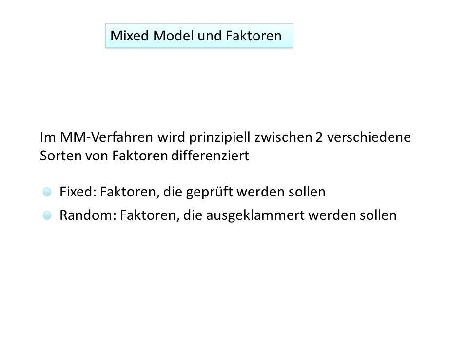 Im MM-Verfahren wird prinzipiell zwischen 2 verschiedene Sorten von Faktoren differenziert Fixed: Faktoren, die geprüft werden sollen Random: Faktoren