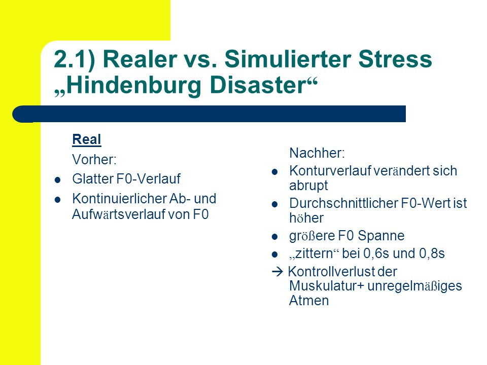 2.1) Realer vs. Simulierter Stress Hindenburg Disaster Real Vorher: Glatter F0-Verlauf Kontinuierlicher Ab- und Aufw ä rtsverlauf von F0 Nachher: Kont