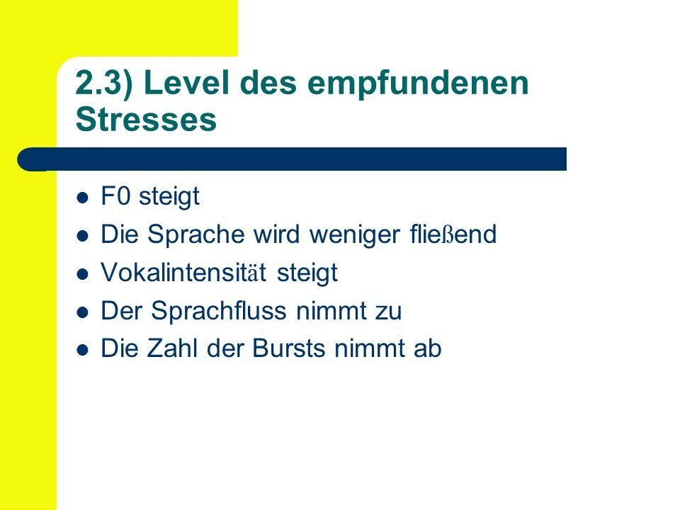 2.3) Level des empfundenen Stresses F0 steigt Die Sprache wird weniger flie ß end Vokalintensit ä t steigt Der Sprachfluss nimmt zu Die Zahl der Bursts nimmt ab