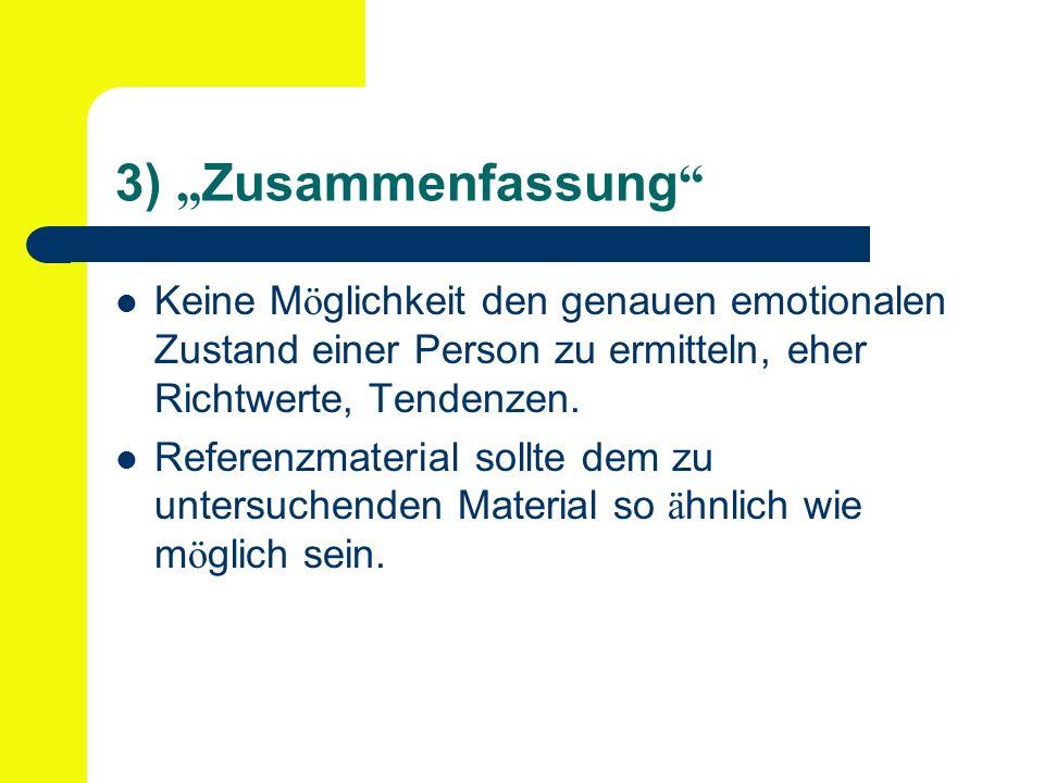 3) Zusammenfassung Keine M ö glichkeit den genauen emotionalen Zustand einer Person zu ermitteln, eher Richtwerte, Tendenzen. Referenzmaterial sollte
