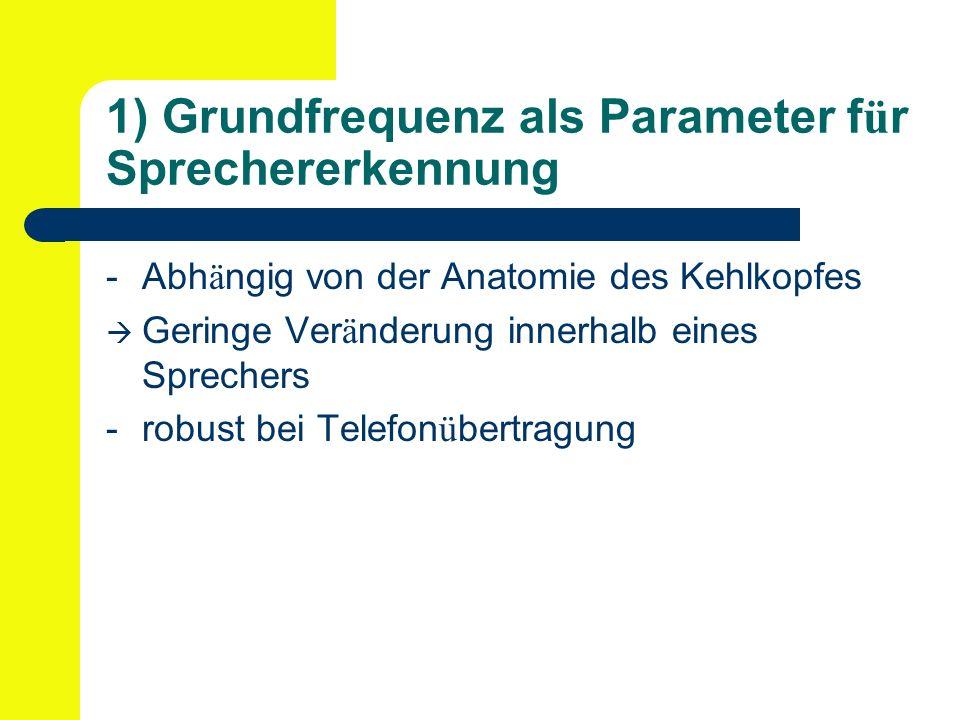 1) Grundfrequenz als Parameter f ü r Sprechererkennung -Abh ä ngig von der Anatomie des Kehlkopfes Geringe Ver ä nderung innerhalb eines Sprechers -robust bei Telefon ü bertragung