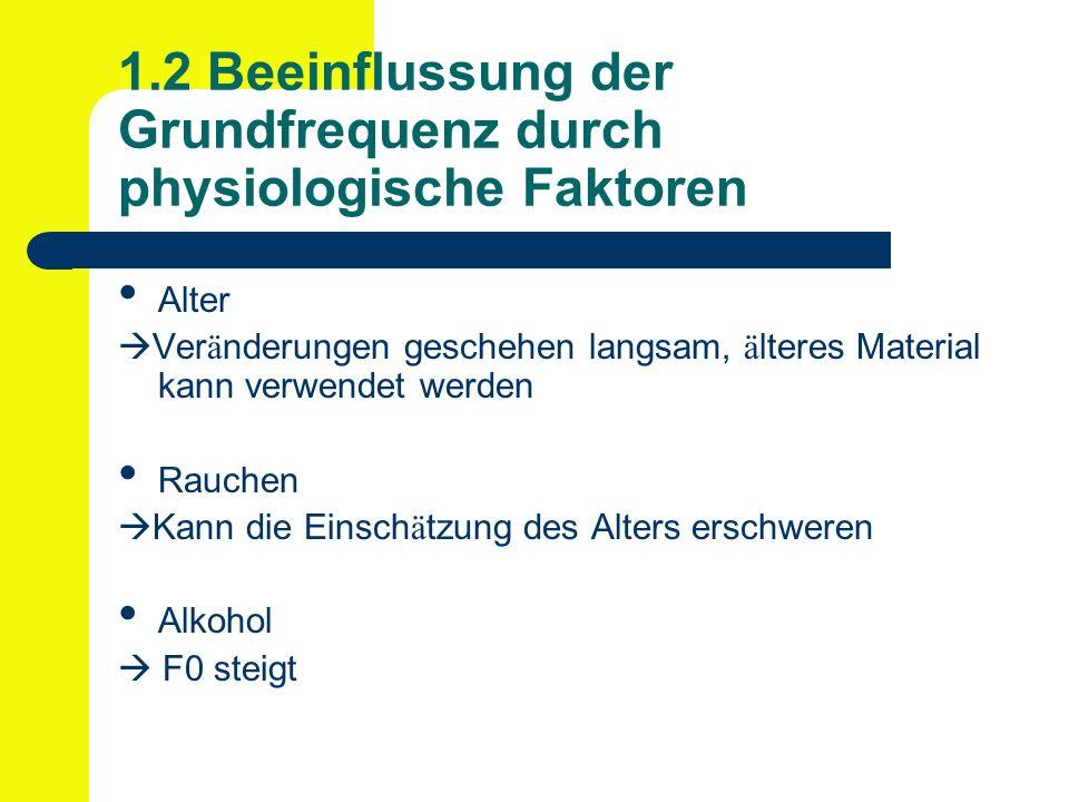 1.2 Beeinflussung der Grundfrequenz durch physiologische Faktoren Alter Ver ä nderungen geschehen langsam, ä lteres Material kann verwendet werden Rauchen Kann die Einsch ä tzung des Alters erschweren Alkohol F0 steigt