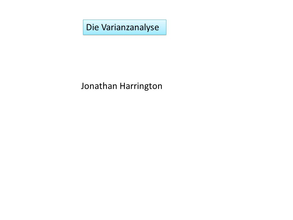 Die Varianzanalyse Jonathan Harrington