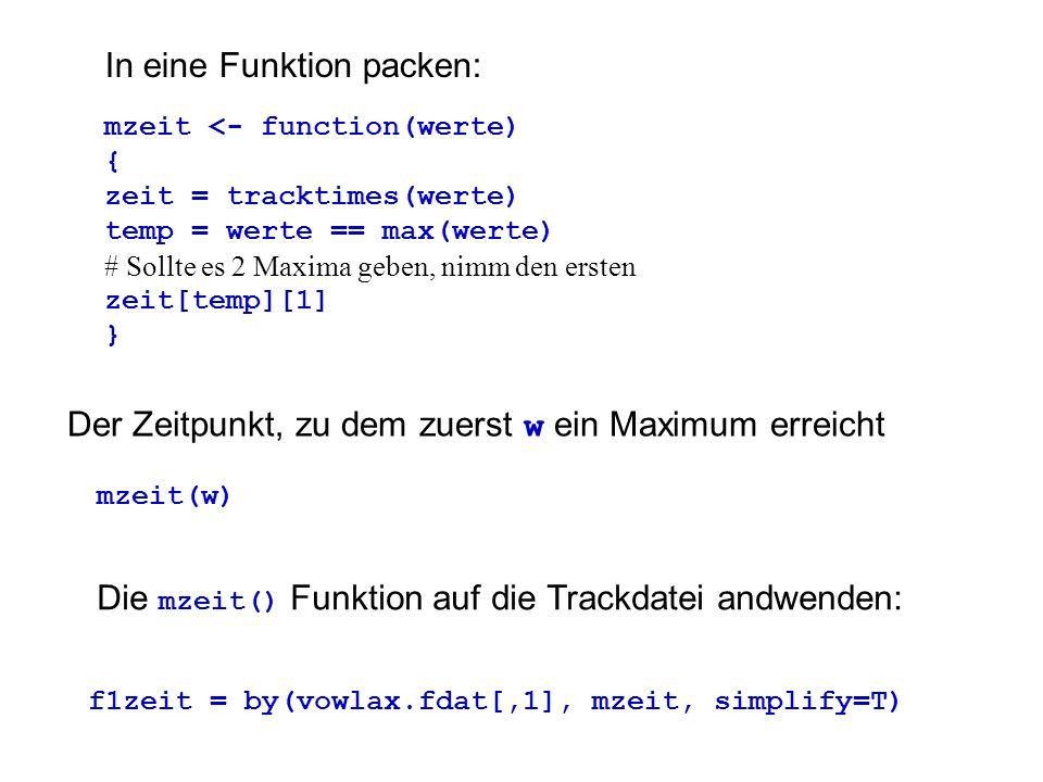 In eine Funktion packen: mzeit <- function(werte) { zeit = tracktimes(werte) temp = werte == max(werte) # Sollte es 2 Maxima geben, nimm den ersten ze