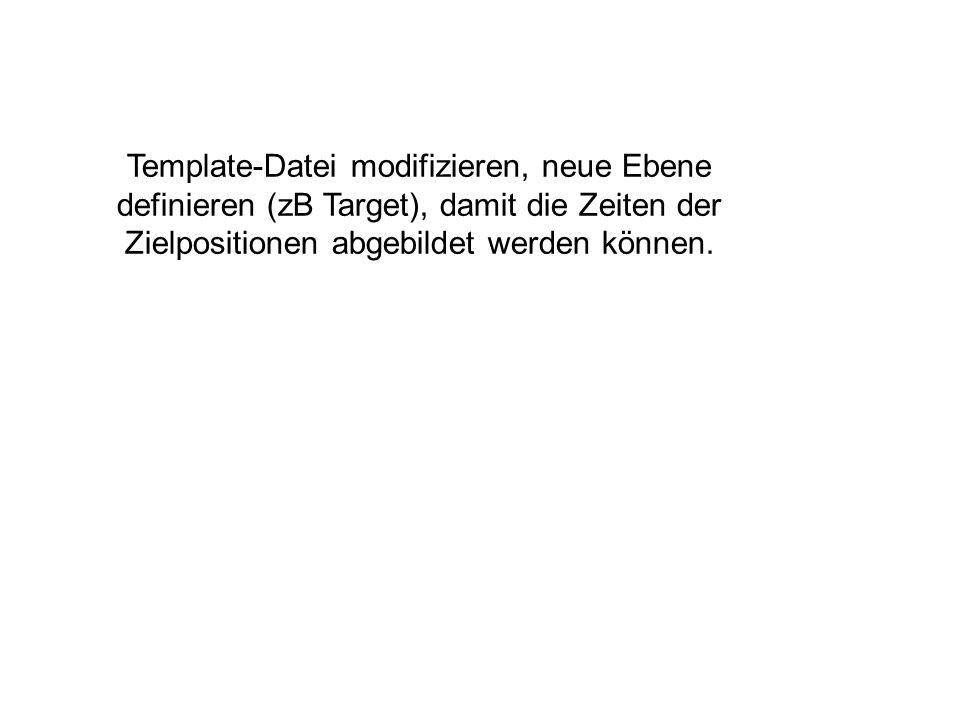 Template-Datei modifizieren, neue Ebene definieren (zB Target), damit die Zeiten der Zielpositionen abgebildet werden können.