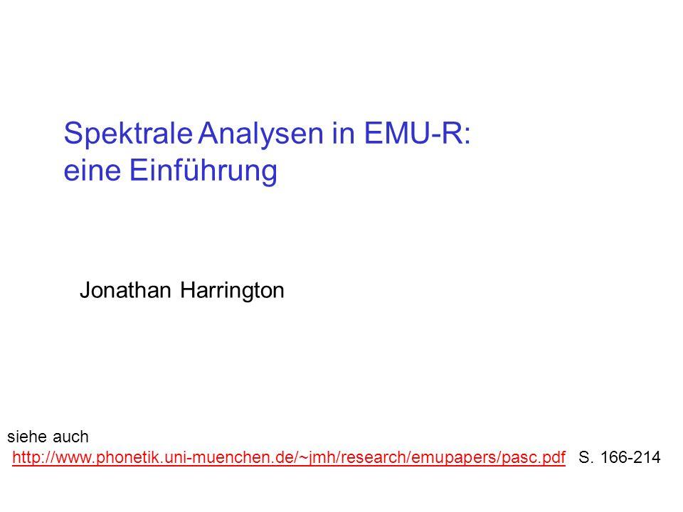 Spektrale Analysen in EMU-R: eine Einführung Jonathan Harrington siehe auch http://www.phonetik.uni-muenchen.de/~jmh/research/emupapers/pasc.pdf S. 16