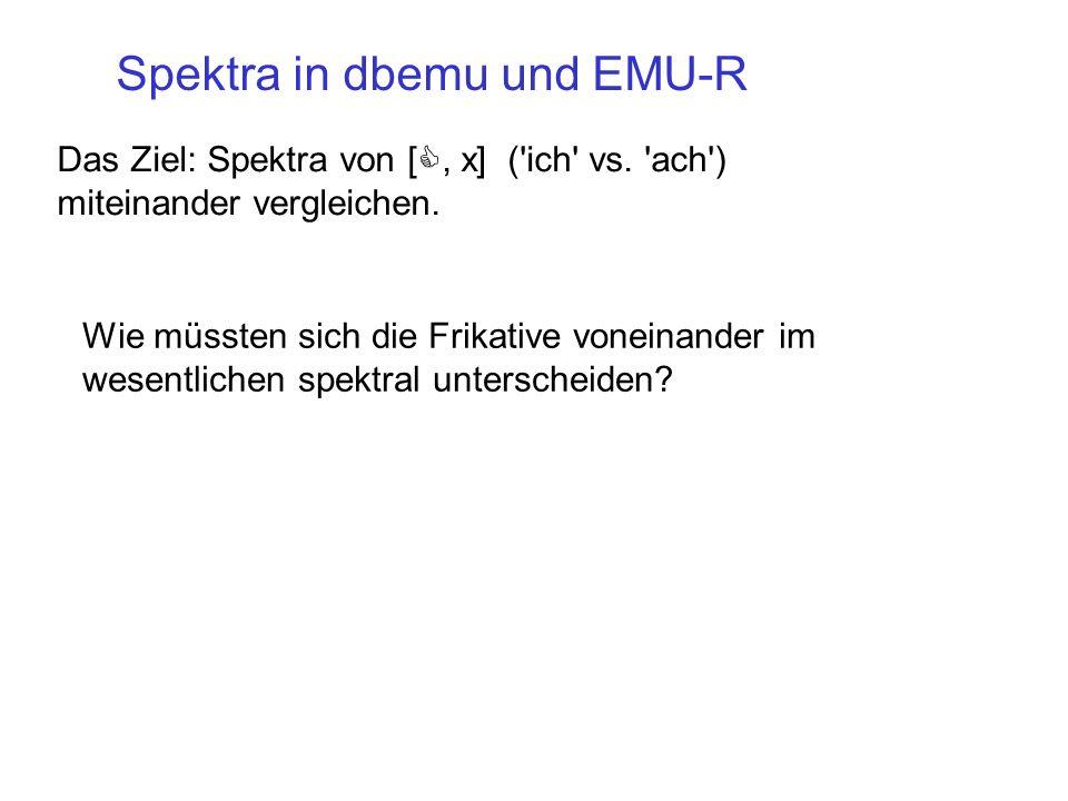 Das Ziel: Spektra von [, x] ('ich' vs. 'ach') miteinander vergleichen. Spektra in dbemu und EMU-R Wie müssten sich die Frikative voneinander im wesent