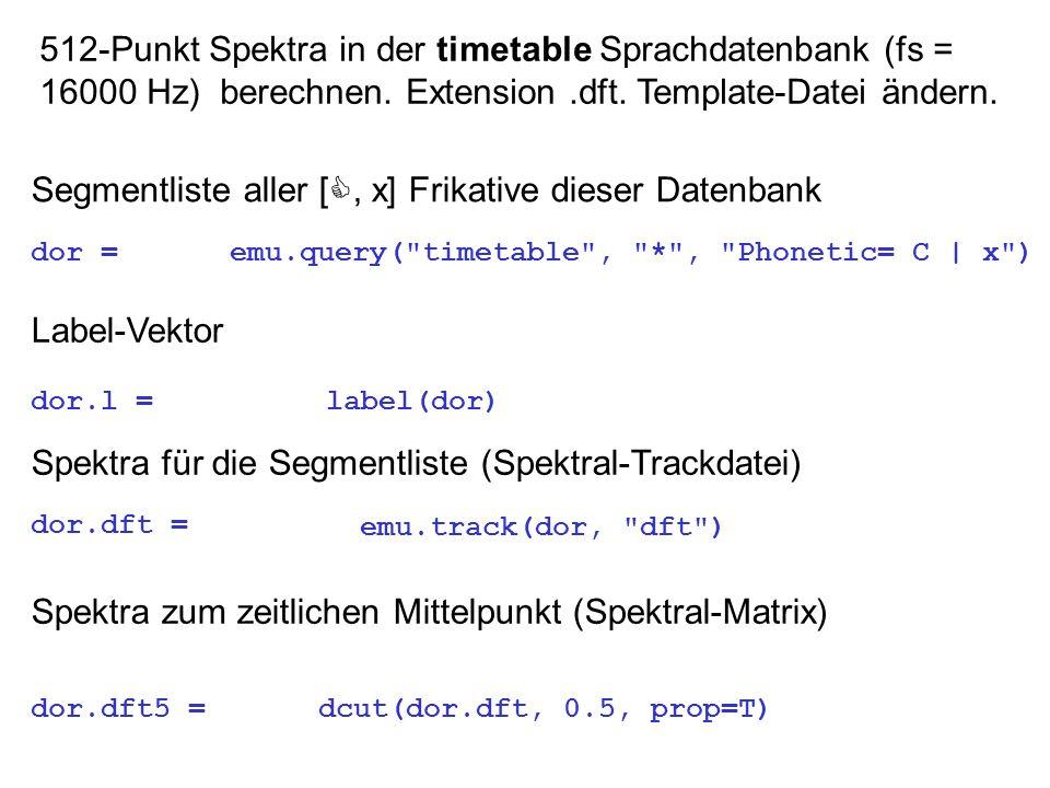 512-Punkt Spektra in der timetable Sprachdatenbank (fs = 16000 Hz) berechnen. Extension.dft. Template-Datei ändern. Segmentliste aller [, x] Frikative