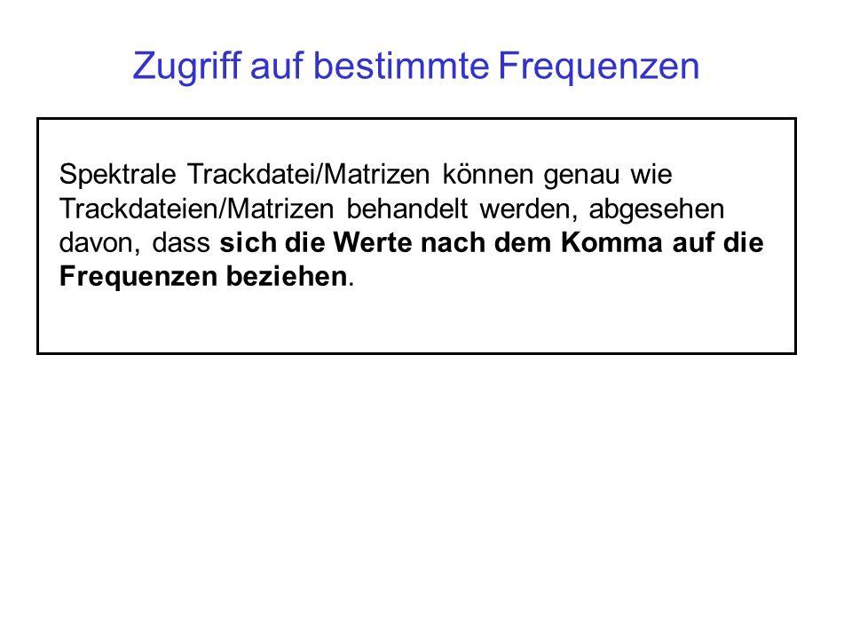 Zugriff auf bestimmte Frequenzen Spektrale Trackdatei/Matrizen können genau wie Trackdateien/Matrizen behandelt werden, abgesehen davon, dass sich die