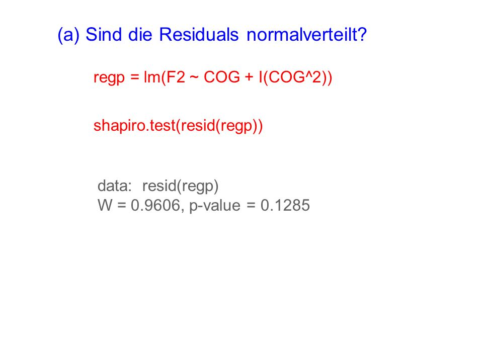 (a) Sind die Residuals normalverteilt? regp = lm(F2 ~ COG + I(COG^2)) shapiro.test(resid(regp)) data: resid(regp) W = 0.9606, p-value = 0.1285