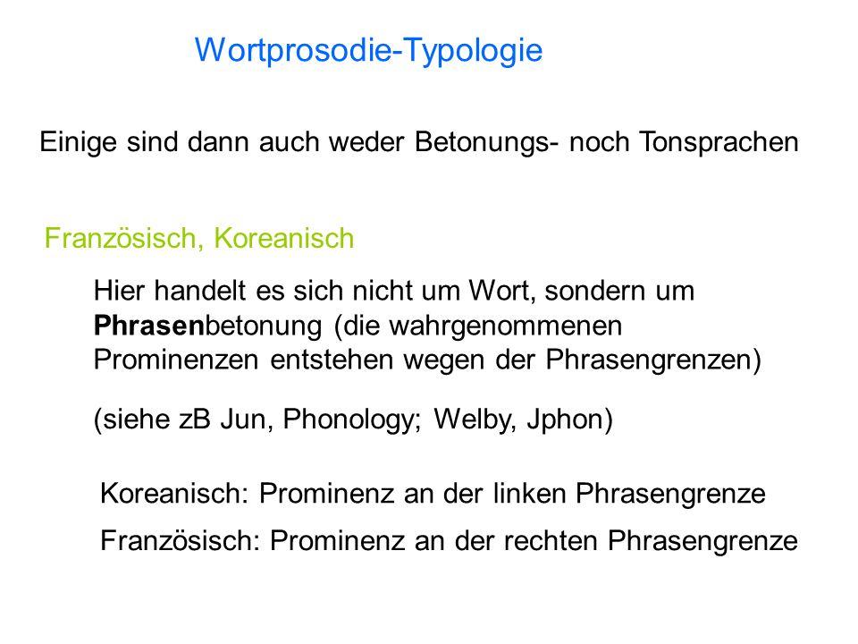 Wortprosodie-Typologie Einige sind dann auch weder Betonungs- noch Tonsprachen Französisch, Koreanisch Hier handelt es sich nicht um Wort, sondern um Phrasenbetonung (die wahrgenommenen Prominenzen entstehen wegen der Phrasengrenzen) Koreanisch: Prominenz an der linken Phrasengrenze Französisch: Prominenz an der rechten Phrasengrenze (siehe zB Jun, Phonology; Welby, Jphon)