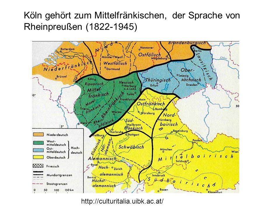 http://culturitalia.uibk.ac.at/ Köln gehört zum Mittelfränkischen, der Sprache von Rheinpreußen (1822-1945)