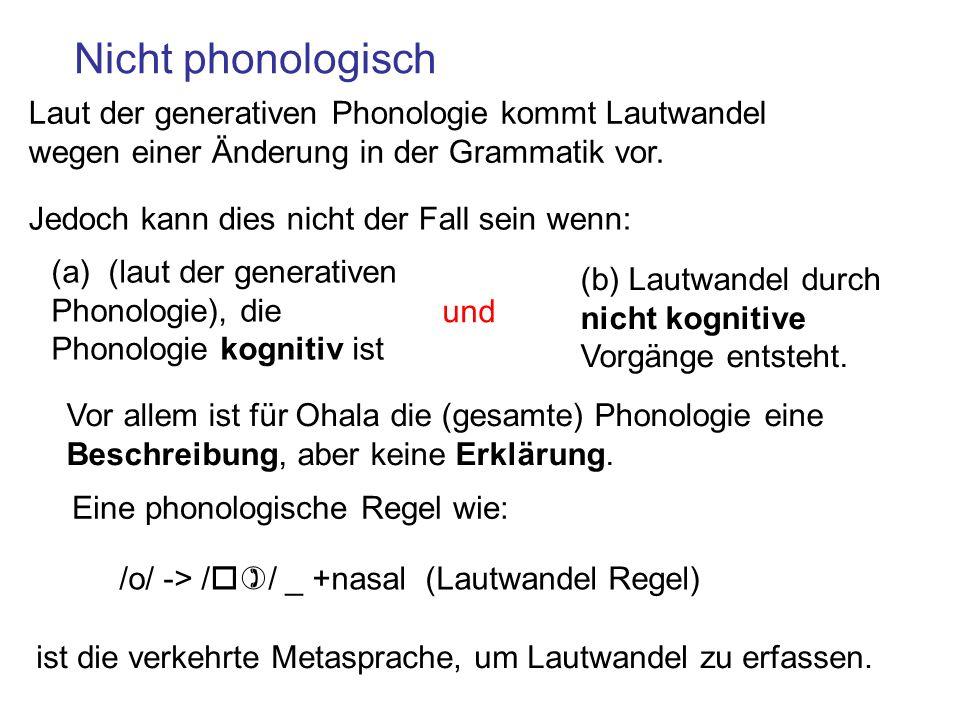 Nicht phonologisch Vor allem ist für Ohala die (gesamte) Phonologie eine Beschreibung, aber keine Erklärung. Eine phonologische Regel wie: /o/ -> /o)/