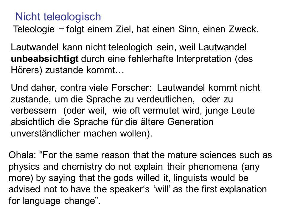 Nicht teleologisch Teleologie = folgt einem Ziel, hat einen Sinn, einen Zweck. Und daher, contra viele Forscher: Lautwandel kommt nicht zustande, um d
