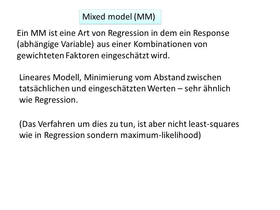 Mixed model (MM) Ein MM ist eine Art von Regression in dem ein Response (abhängige Variable) aus einer Kombinationen von gewichteten Faktoren eingesch